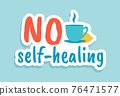 No self-healing. Coronavirus quote. Cartoon motivational sticker. Hand drawn sign of treatment on doctors recommendation. Calligraphic lettering and cup with hot drink, vector banner 76471577